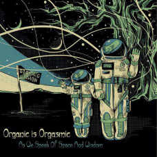 Organic Is Orgasmic - As We Speak Of Space And Wisdom (Ltd)
