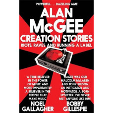 ALAN MCGEE, Creation Stories. Riots Raves And Running A Label